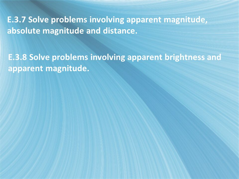 E.3.7 Solve problems involving apparent magnitude, absolute magnitude and distance.