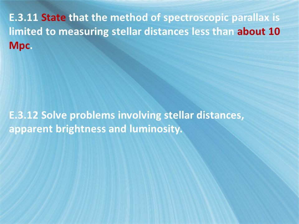 E.3.11 State that the method of spectroscopic parallax is limited to measuring stellar distances less than about 10 Mpc.