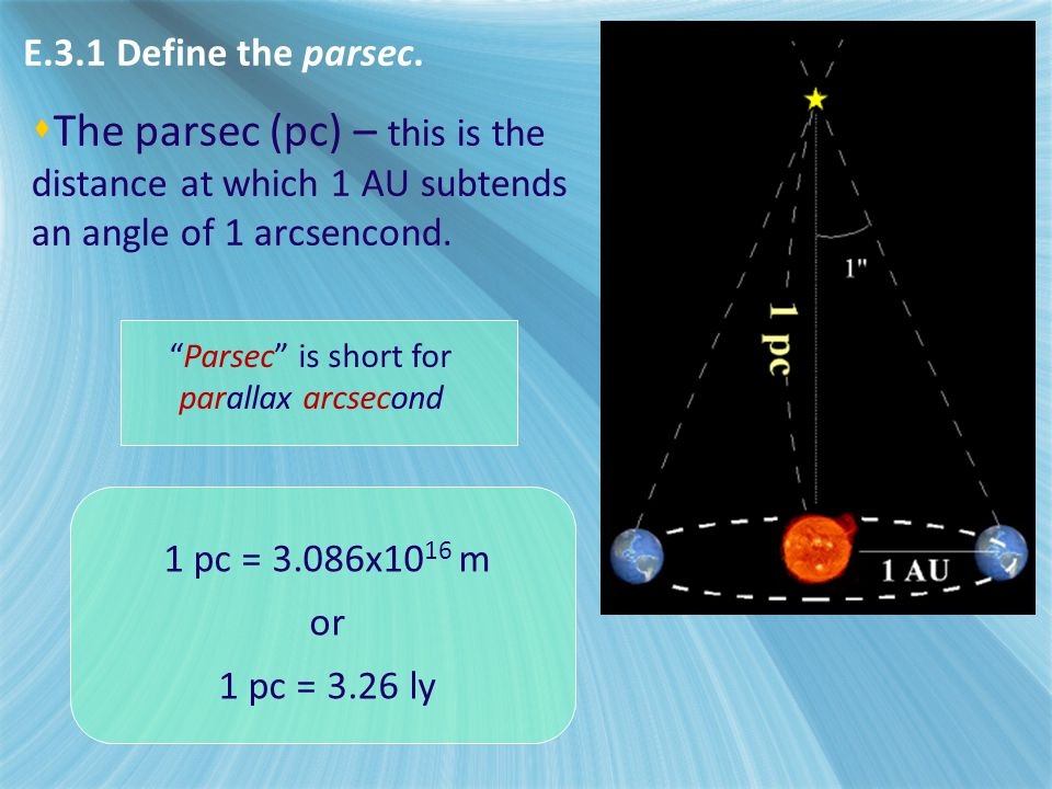 E3 - Stellar distances E.3.1 Define the parsec. The parsec (pc) – this is the distance at which 1 AU subtends an angle of 1 arcsencond.
