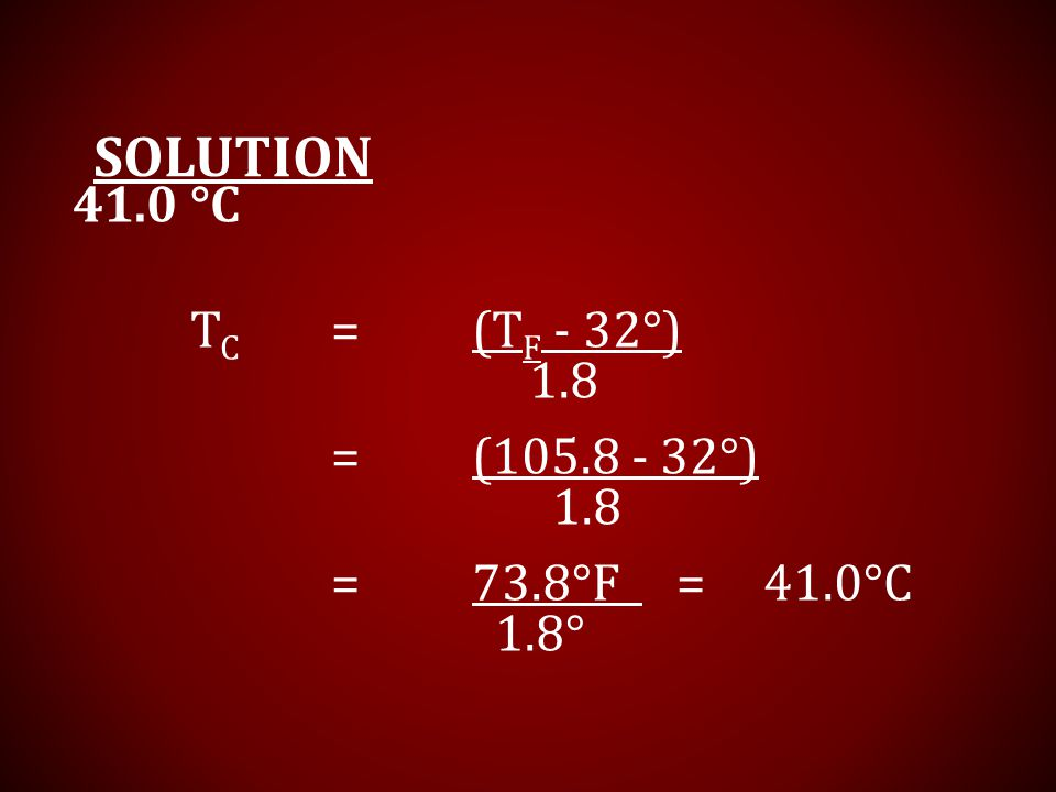 Solution 41.0 °C TC = (TF - 32°) 1.8 = (105.8 - 32°) = 73.8°F = 41.0°C