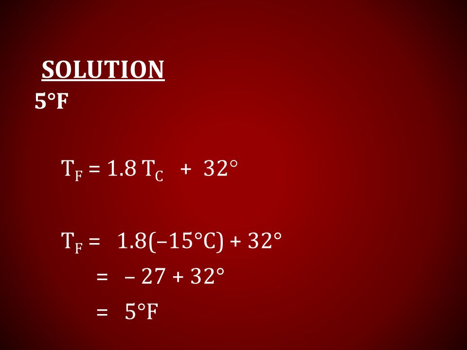 TF = 1.8 TC + 32 Solution 5°F TF = 1.8(–15°C) + 32° = – 27 + 32°