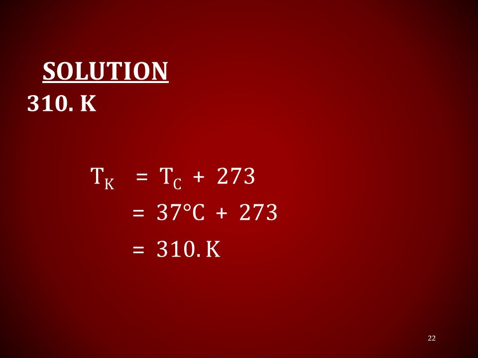 Solution 310. K TK = TC + 273 = 37°C + 273 = 310. K