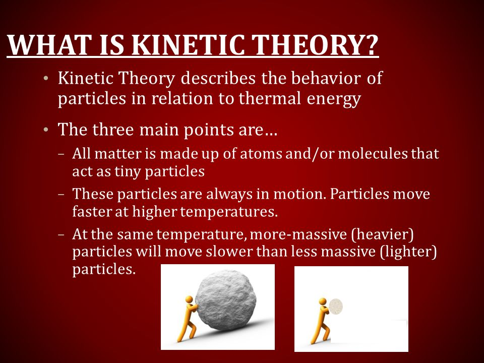 What is Kinetic Theory Kinetic Theory describes the behavior of particles in relation to thermal energy.