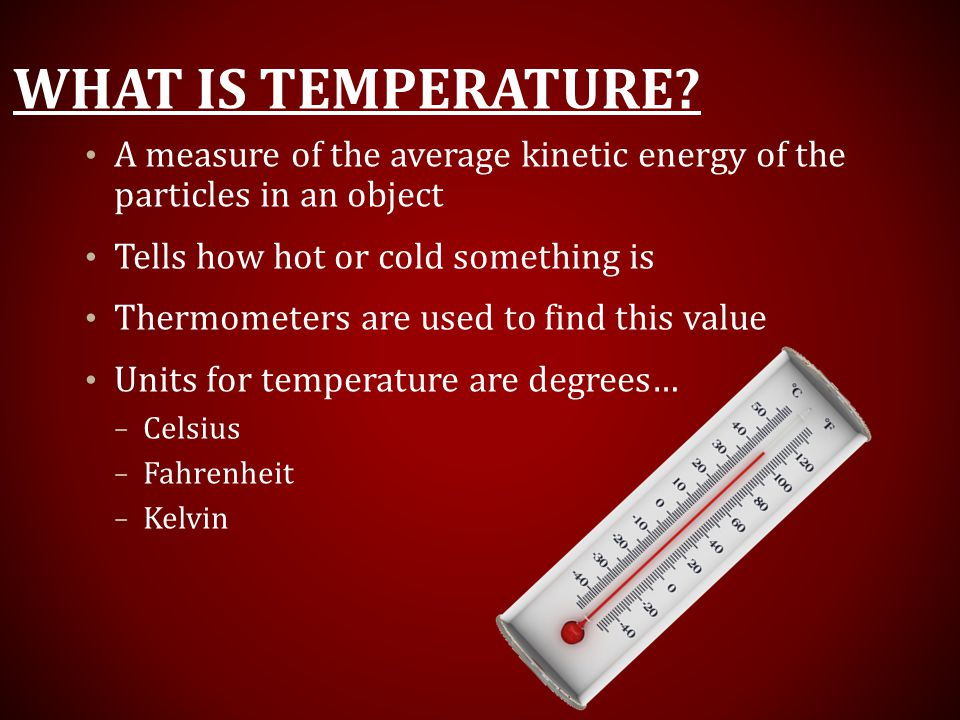 What is TEmperature A measure of the average kinetic energy of the particles in an object. Tells how hot or cold something is.