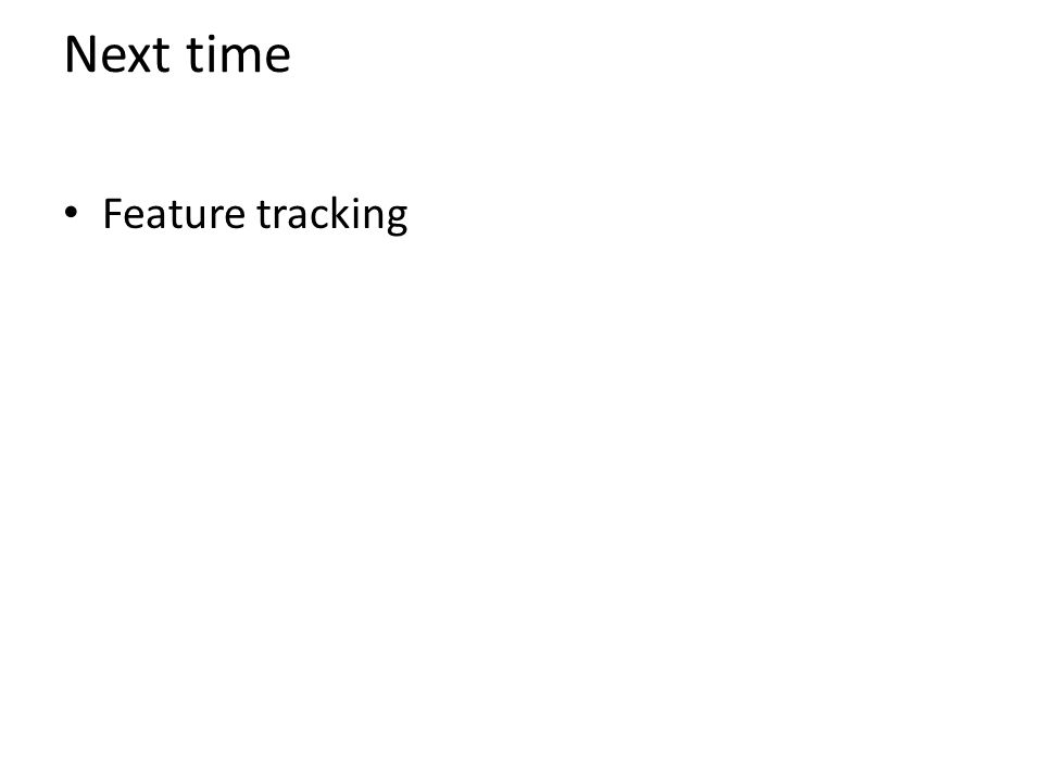 Next time Feature tracking