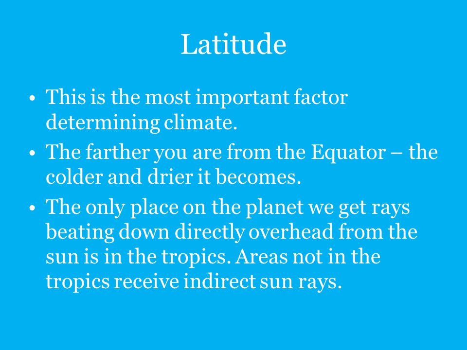 Latitude This is the most important factor determining climate.