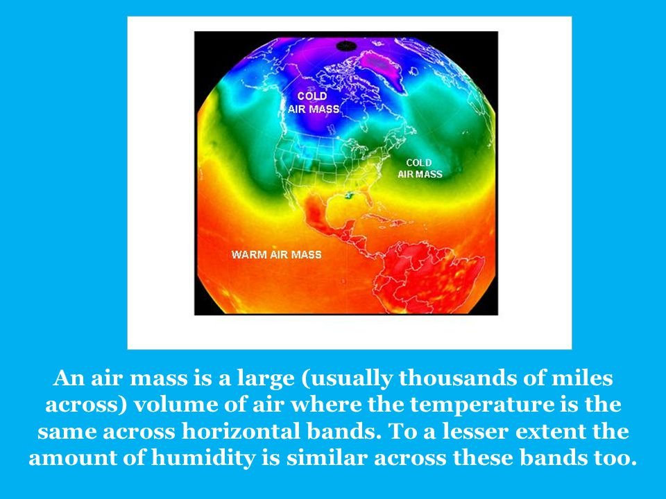 An air mass is a large (usually thousands of miles across) volume of air where the temperature is the same across horizontal bands.