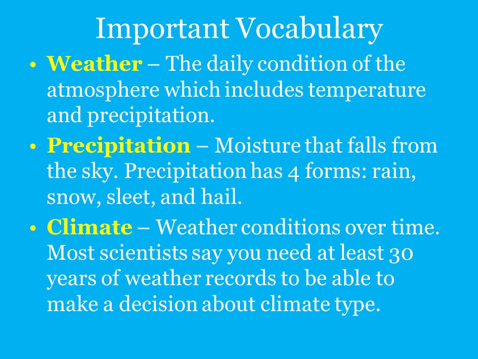 Important Vocabulary Weather – The daily condition of the atmosphere which includes temperature and precipitation.