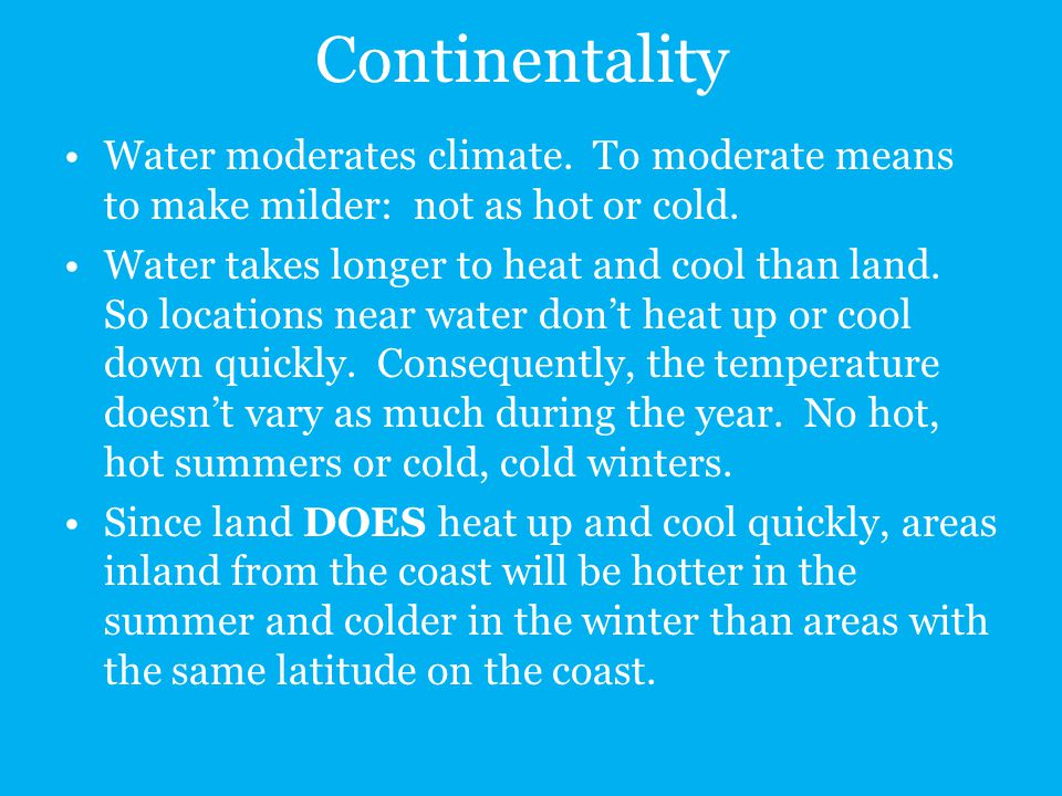 Continentality Water moderates climate. To moderate means to make milder: not as hot or cold.
