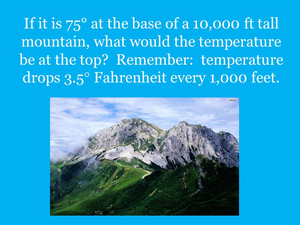 If it is 75° at the base of a 10,000 ft tall mountain, what would the temperature be at the top.