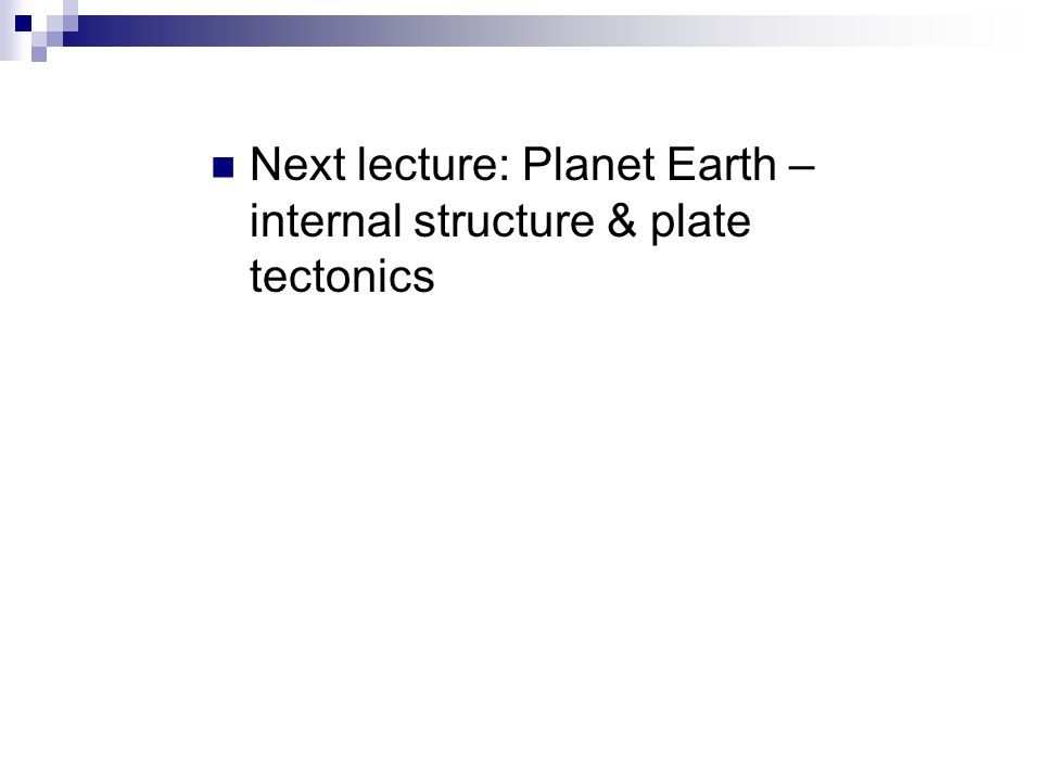 Next lecture: Planet Earth – internal structure & plate tectonics