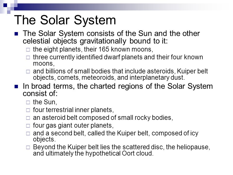 The Solar System The Solar System consists of the Sun and the other celestial objects gravitationally bound to it:
