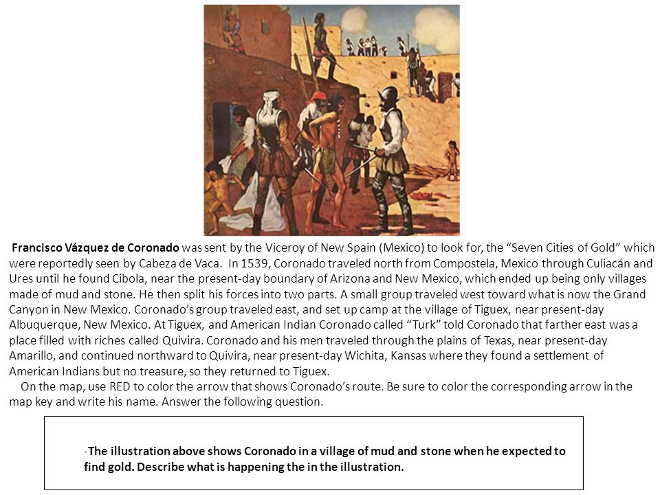 Francisco Vázquez de Coronado was sent by the Viceroy of New Spain (Mexico) to look for, the Seven Cities of Gold which were reportedly seen by Cabeza de Vaca. In 1539, Coronado traveled north from Compostela, Mexico through Culiacán and Ures until he found Cibola, near the present-day boundary of Arizona and New Mexico, which ended up being only villages made of mud and stone. He then split his forces into two parts. A small group traveled west toward what is now the Grand Canyon in New Mexico. Coronado's group traveled east, and set up camp at the village of Tiguex, near present-day Albuquerque, New Mexico. At Tiguex, and American Indian Coronado called Turk told Coronado that farther east was a place filled with riches called Quivira. Coronado and his men traveled through the plains of Texas, near present-day Amarillo, and continued northward to Quivira, near present-day Wichita, Kansas where they found a settlement of American Indians but no treasure, so they returned to Tiguex.