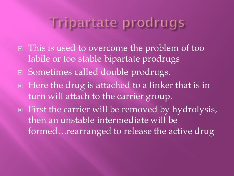 Tripartate prodrugs This is used to overcome the problem of too labile or too stable bipartate prodrugs.