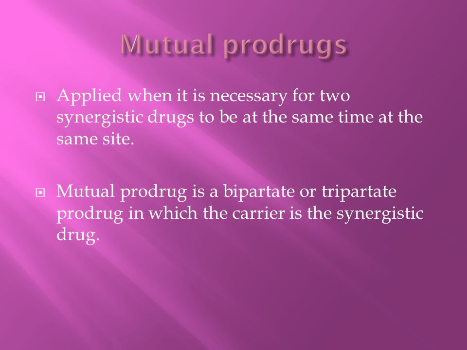 Mutual prodrugs Applied when it is necessary for two synergistic drugs to be at the same time at the same site.