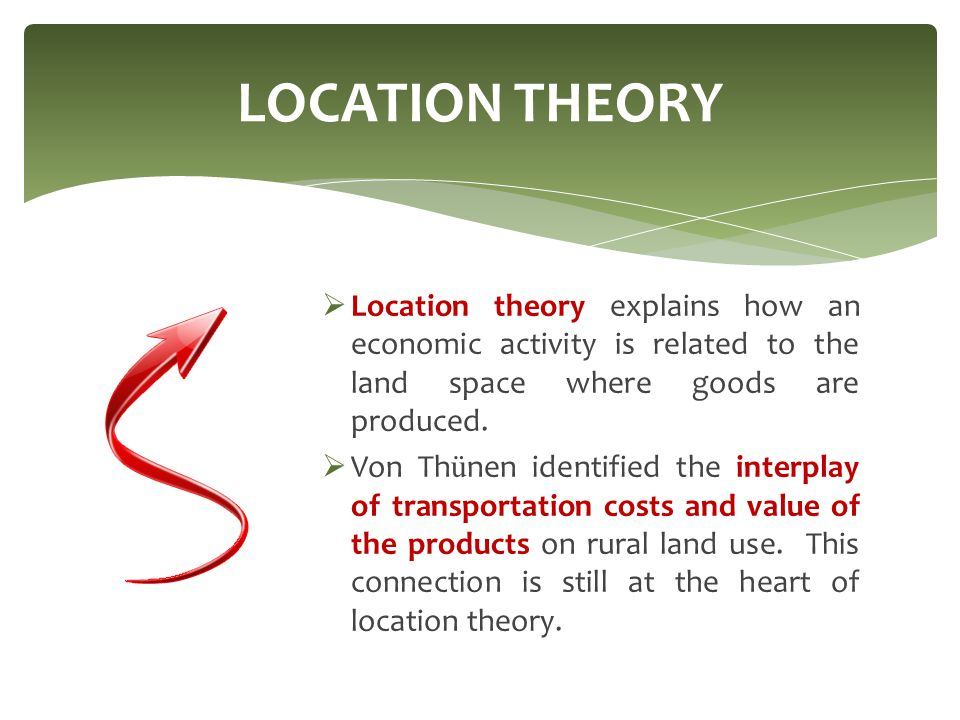LOCATION THEORY Location theory explains how an economic activity is related to the land space where goods are produced.