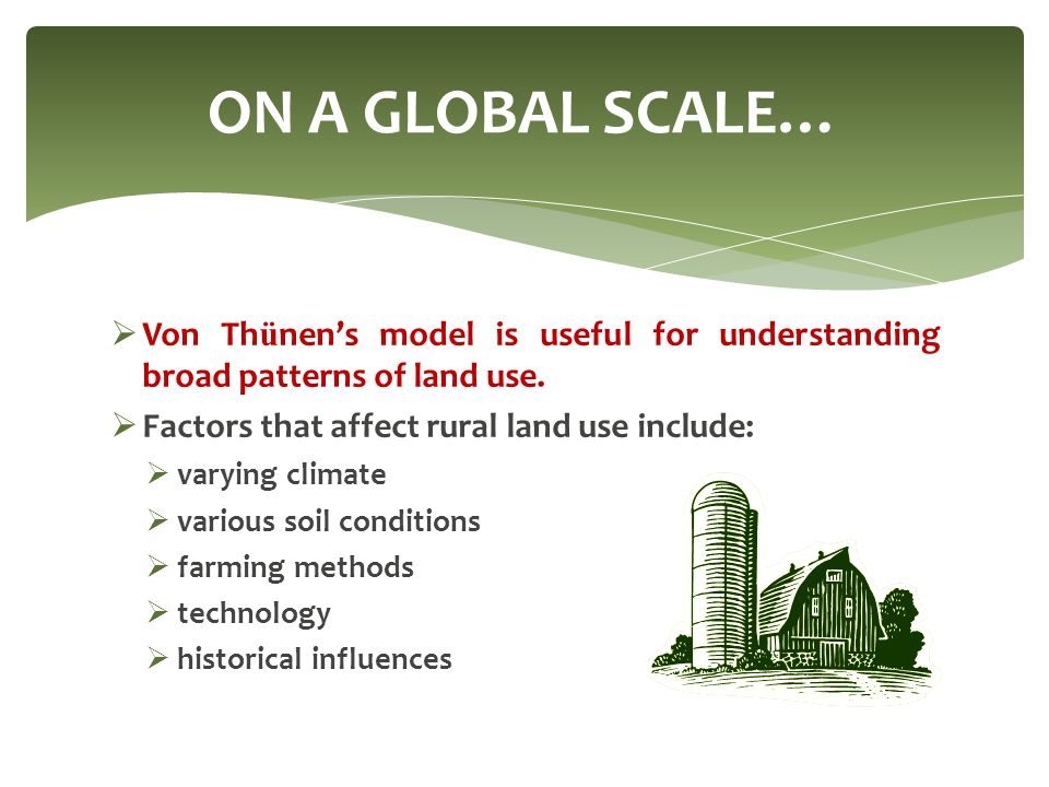 ON A GLOBAL SCALE… Von Thünen's model is useful for understanding broad patterns of land use. Factors that affect rural land use include: