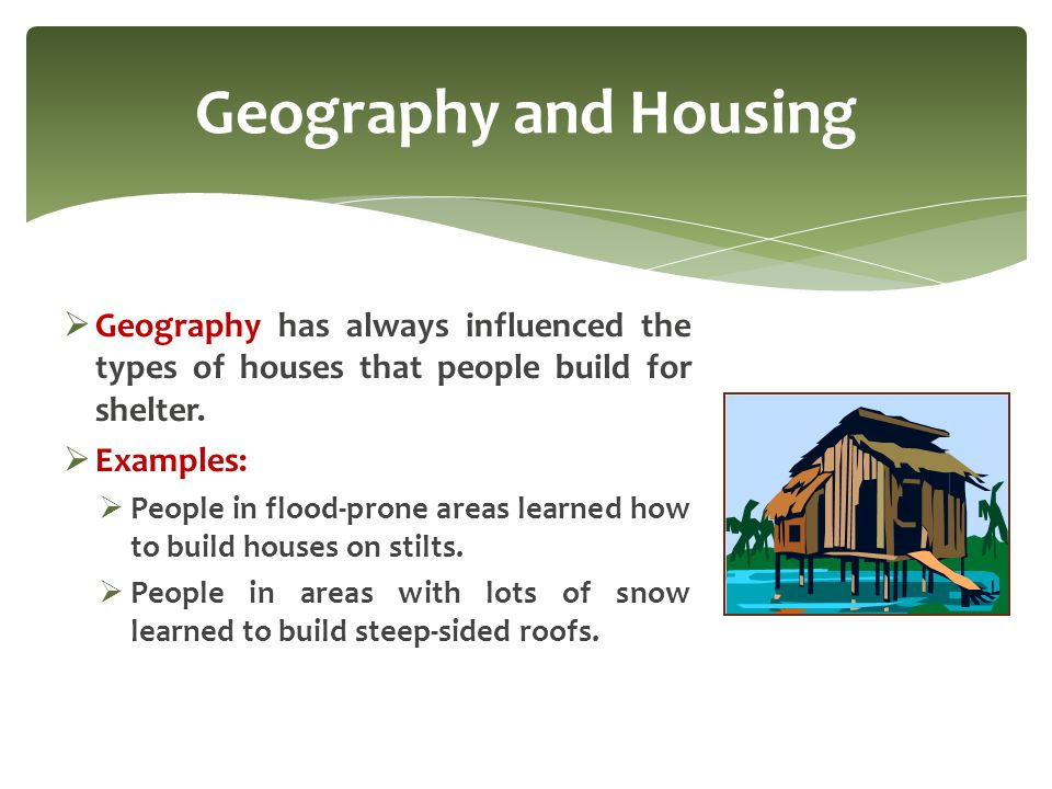 Geography and Housing Geography has always influenced the types of houses that people build for shelter.