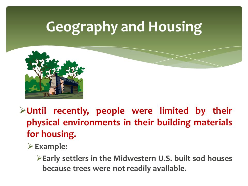 Geography and Housing Until recently, people were limited by their physical environments in their building materials for housing.