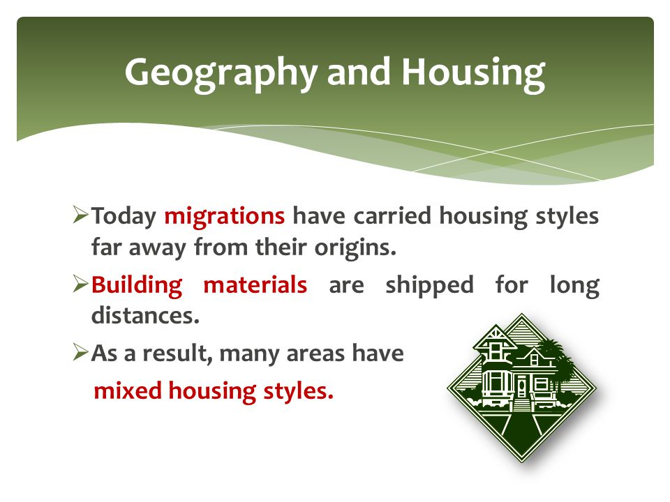 Geography and Housing Today migrations have carried housing styles far away from their origins. Building materials are shipped for long distances.