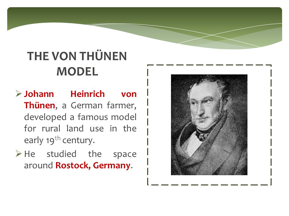 THE VON THÜNEN MODEL Johann Heinrich von Thünen, a German farmer, developed a famous model for rural land use in the early 19th century.