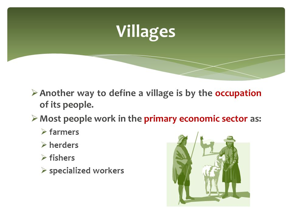 Villages Another way to define a village is by the occupation of its people. Most people work in the primary economic sector as: