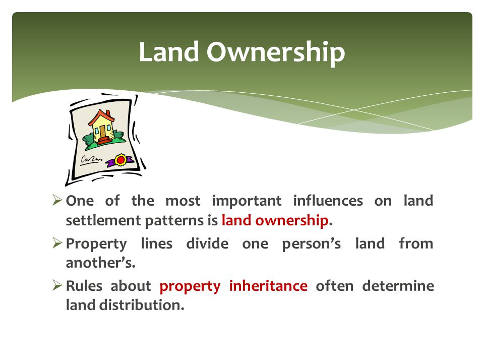 Land Ownership One of the most important influences on land settlement patterns is land ownership.