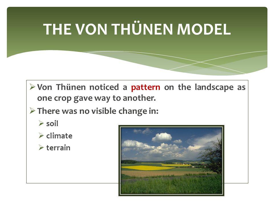 THE VON THÜNEN MODEL Von Thünen noticed a pattern on the landscape as one crop gave way to another.