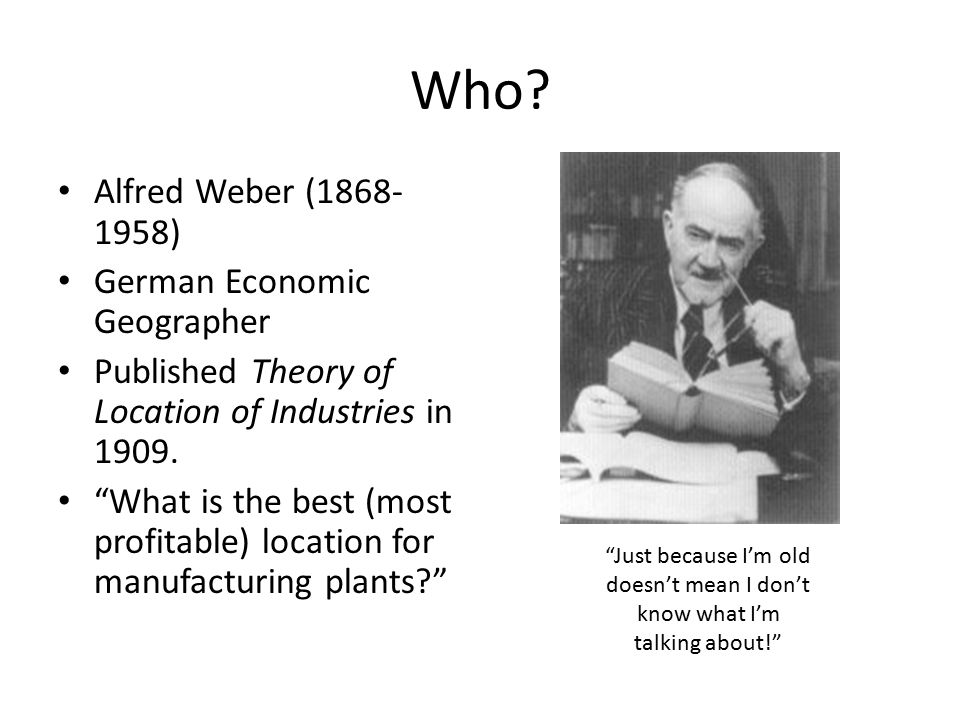 Who Alfred Weber (1868-1958) German Economic Geographer
