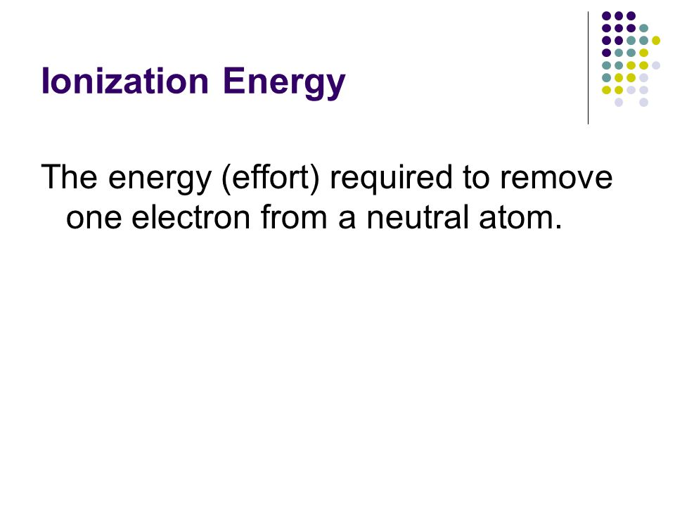 Ionization Energy The energy (effort) required to remove one electron from a neutral atom.