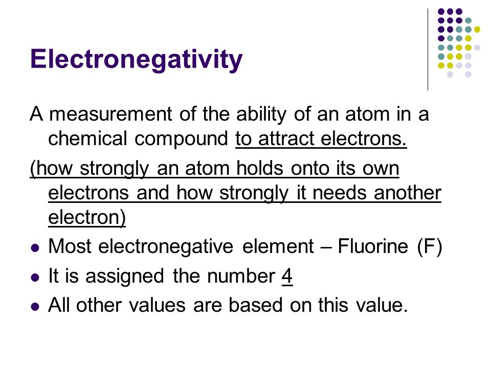 Electronegativity A measurement of the ability of an atom in a chemical compound to attract electrons.