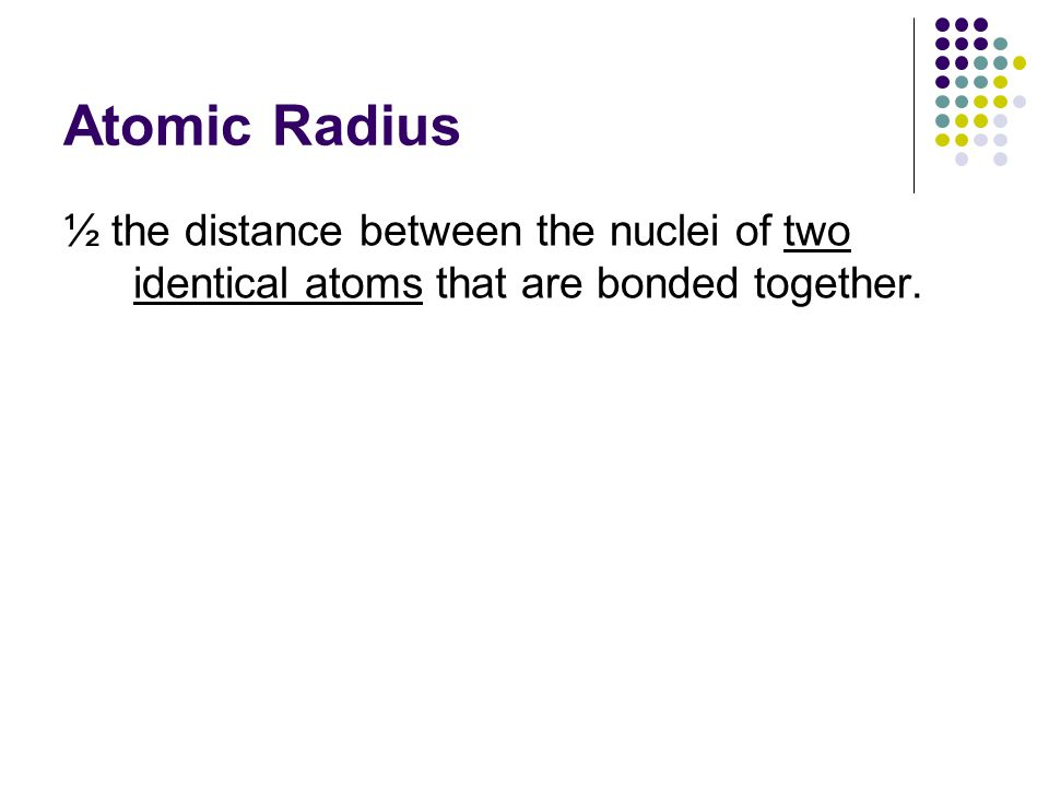 Atomic Radius ½ the distance between the nuclei of two identical atoms that are bonded together.