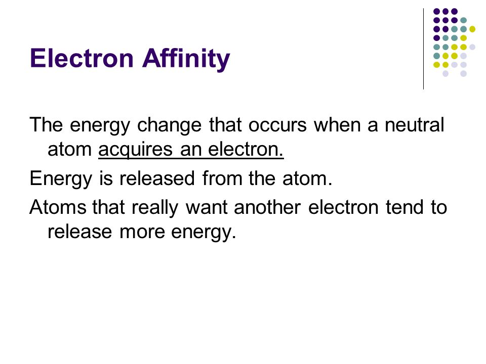 Electron Affinity The energy change that occurs when a neutral atom acquires an electron. Energy is released from the atom.
