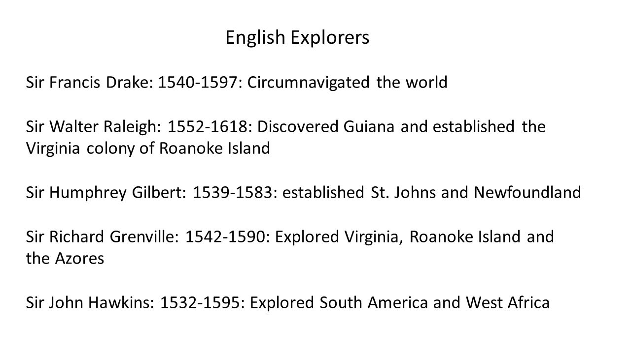 English Explorers Sir Francis Drake: 1540-1597: Circumnavigated the world. Sir Walter Raleigh: 1552-1618: Discovered Guiana and established the.