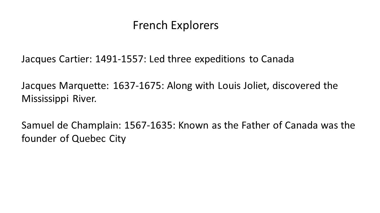 French Explorers Jacques Cartier: 1491-1557: Led three expeditions to Canada. Jacques Marquette: 1637-1675: Along with Louis Joliet, discovered the.
