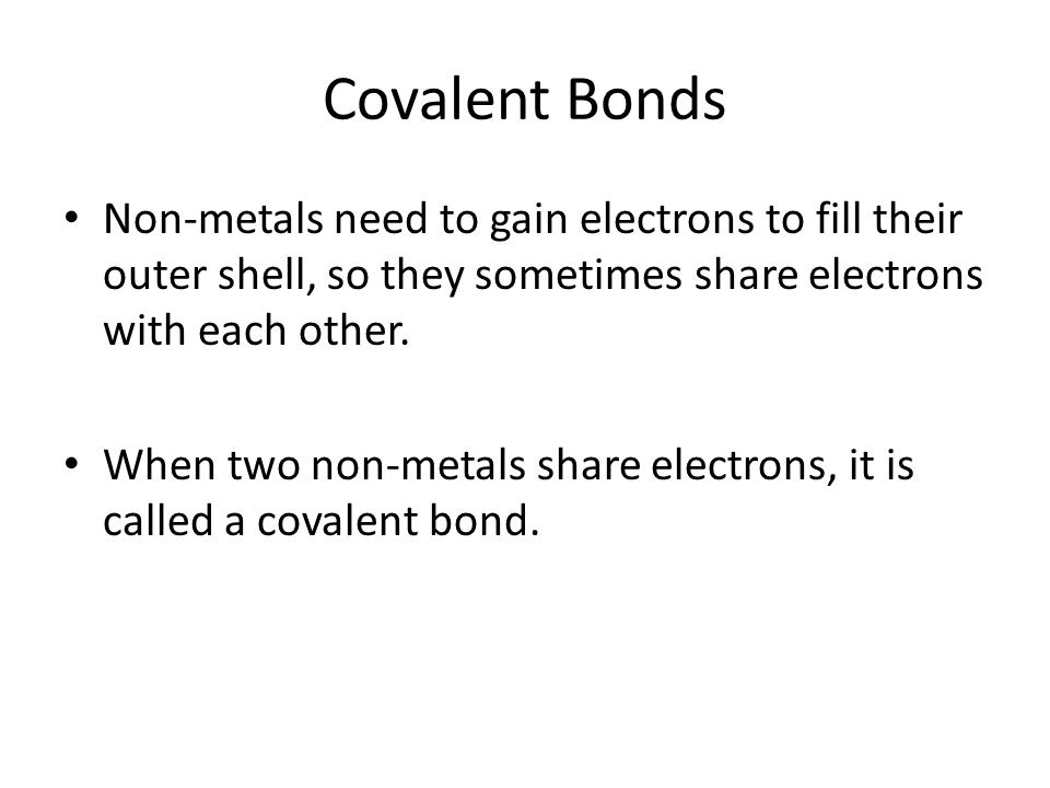 Covalent Bonds Non-metals need to gain electrons to fill their outer shell, so they sometimes share electrons with each other.