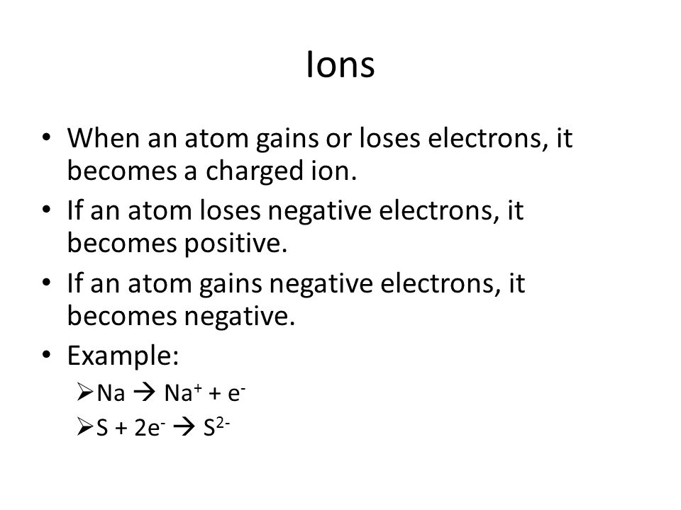 Ions When an atom gains or loses electrons, it becomes a charged ion.