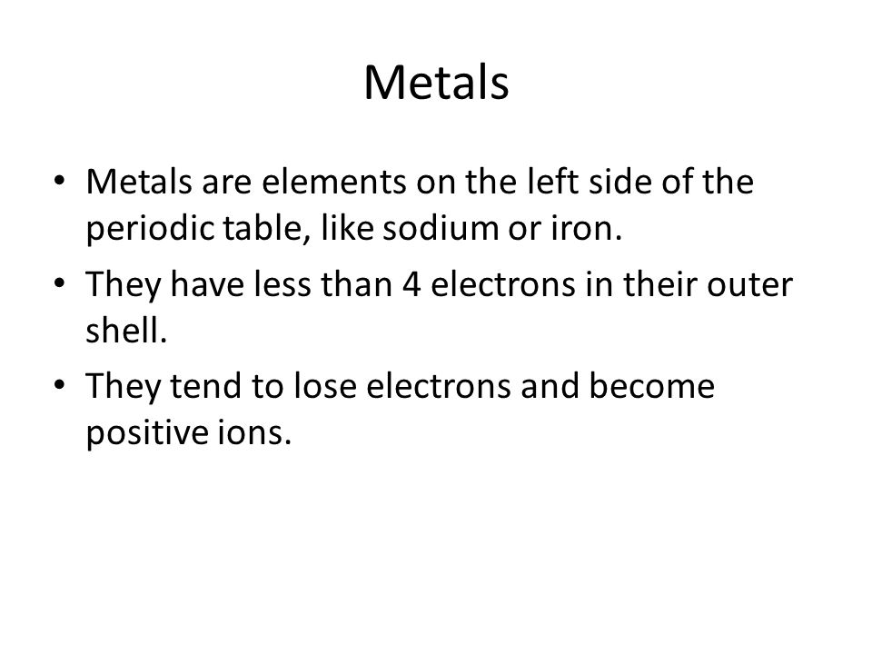 Metals Metals are elements on the left side of the periodic table, like sodium or iron. They have less than 4 electrons in their outer shell.