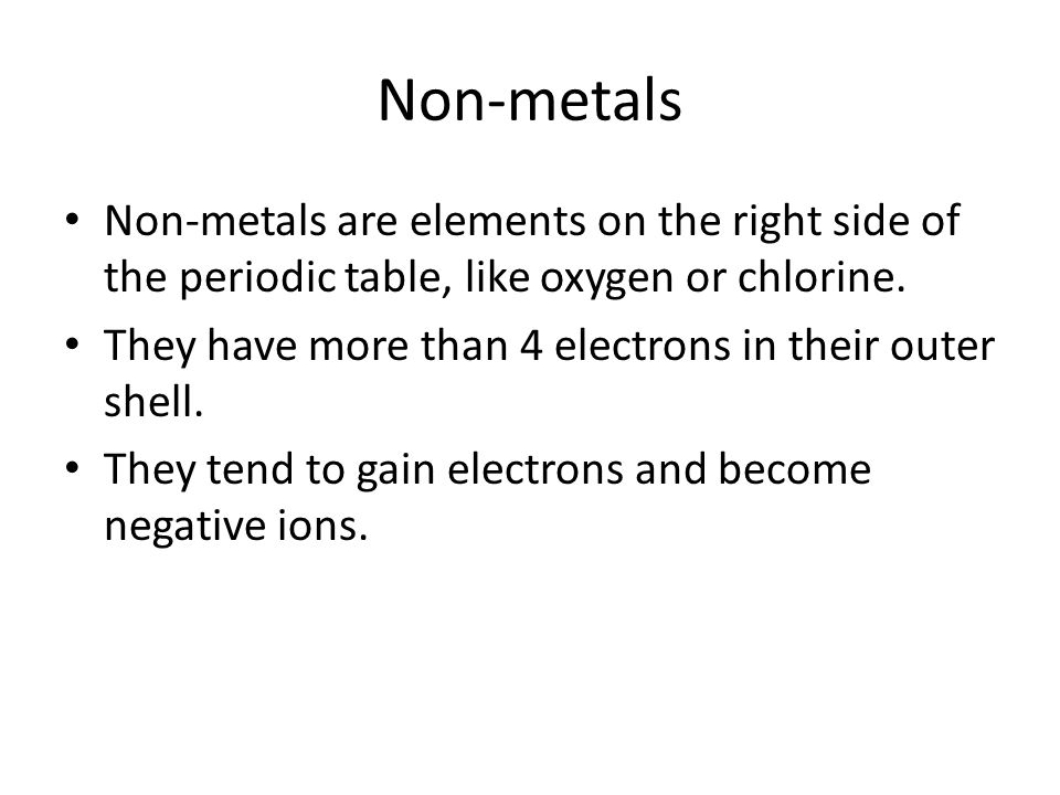 Non-metals Non-metals are elements on the right side of the periodic table, like oxygen or chlorine.