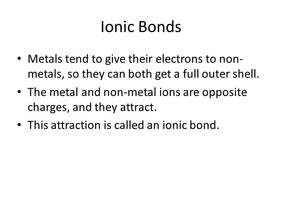 Ionic Bonds Metals tend to give their electrons to non-metals, so they can both get a full outer shell.