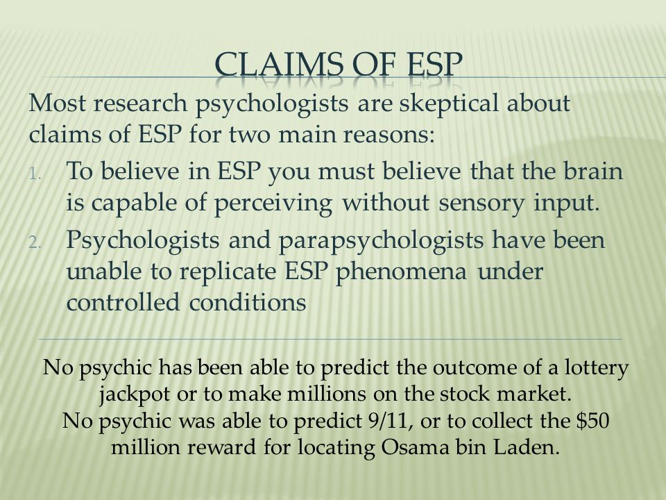 Claims of ESP Most research psychologists are skeptical about claims of ESP for two main reasons: