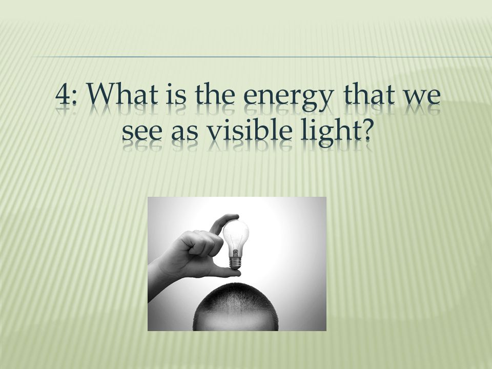 4: What is the energy that we see as visible light