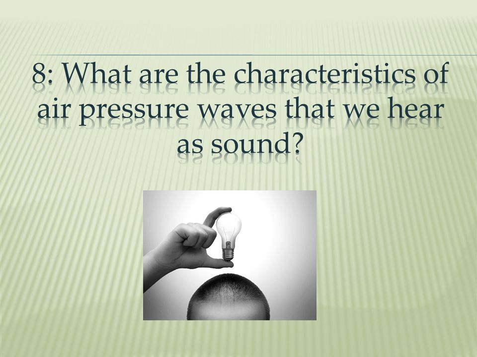 8: What are the characteristics of air pressure waves that we hear as sound