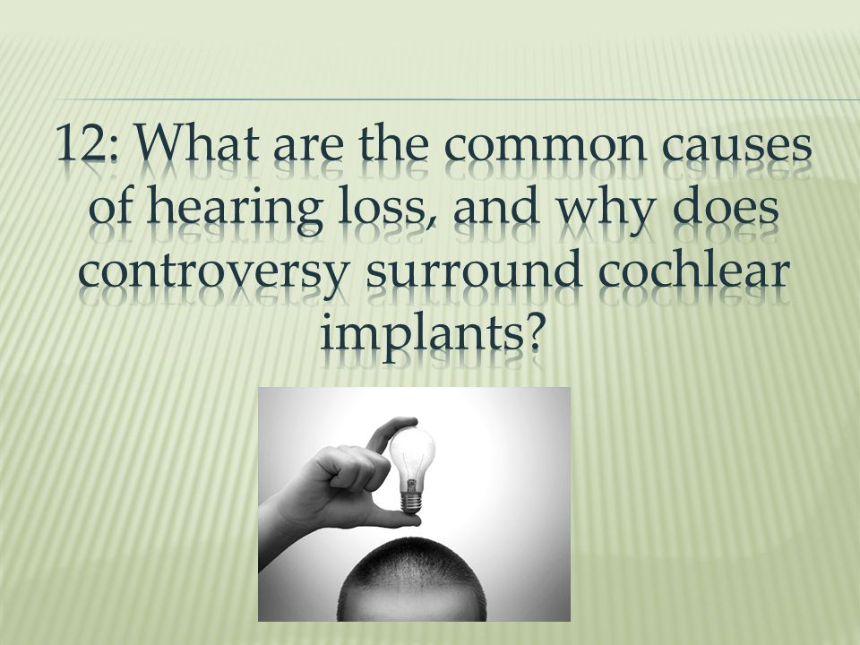 12: What are the common causes of hearing loss, and why does controversy surround cochlear implants