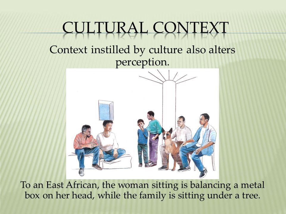 Context instilled by culture also alters perception.