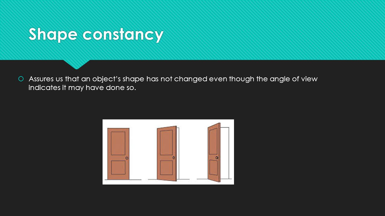 Shape constancy Assures us that an object's shape has not changed even though the angle of view indicates it may have done so.