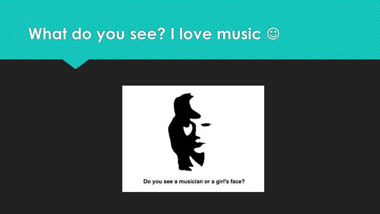 What do you see I love music 