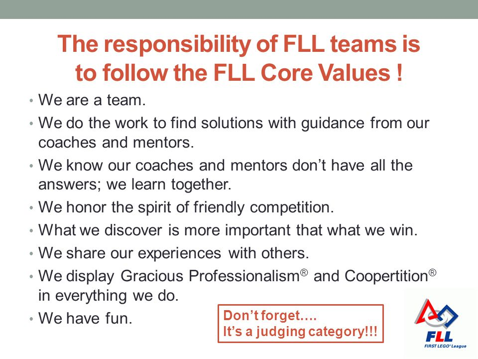 The responsibility of FLL teams is to follow the FLL Core Values !