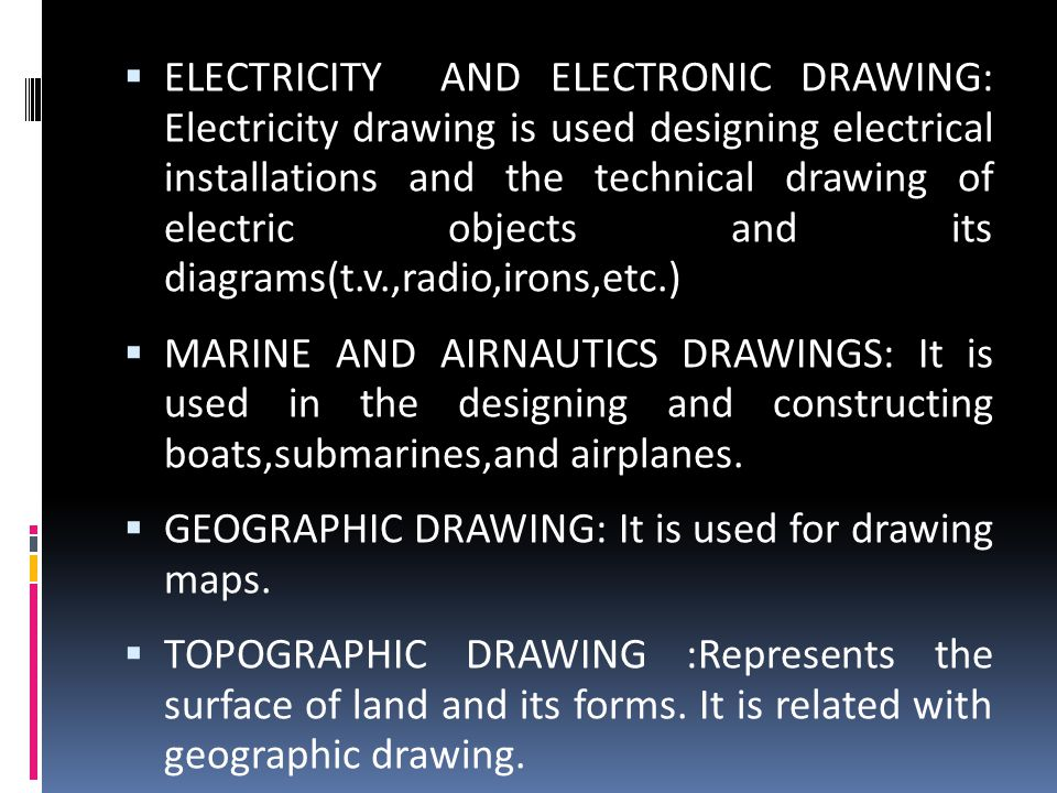 ELECTRICITY AND ELECTRONIC DRAWING: Electricity drawing is used designing electrical installations and the technical drawing of electric objects and its diagrams(t.v.,radio,irons,etc.)
