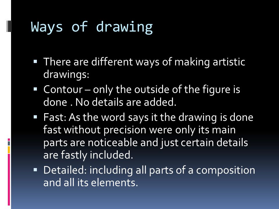 Ways of drawing There are different ways of making artistic drawings: